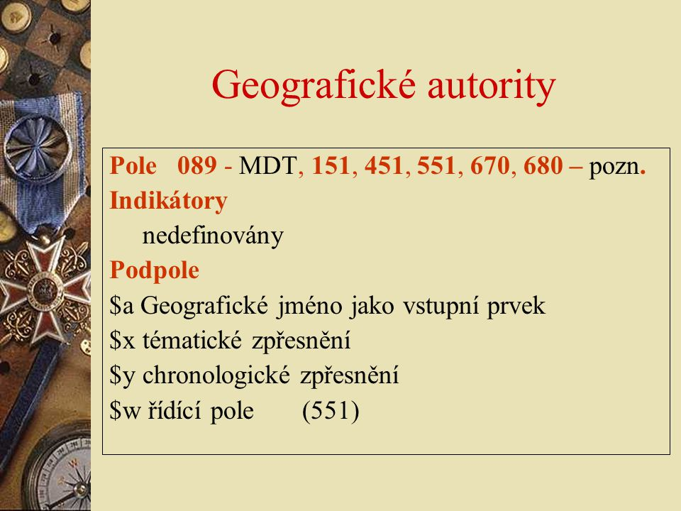 Geografické autority Pole 089 - MDT, 151, 451, 551, 670, 680 – pozn. Indikátory nedefinovány Podpole $a Geografické jméno jako vstupní prvek $x témati