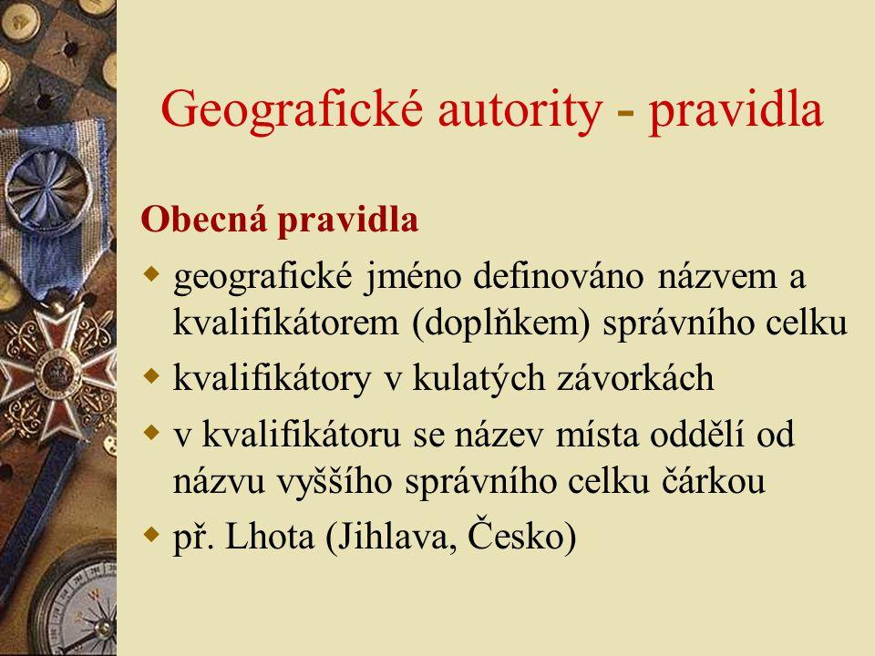 Geografické autority - pravidla Obecná pravidla  geografické jméno definováno názvem a kvalifikátorem (doplňkem) správního celku  kvalifikátory v ku