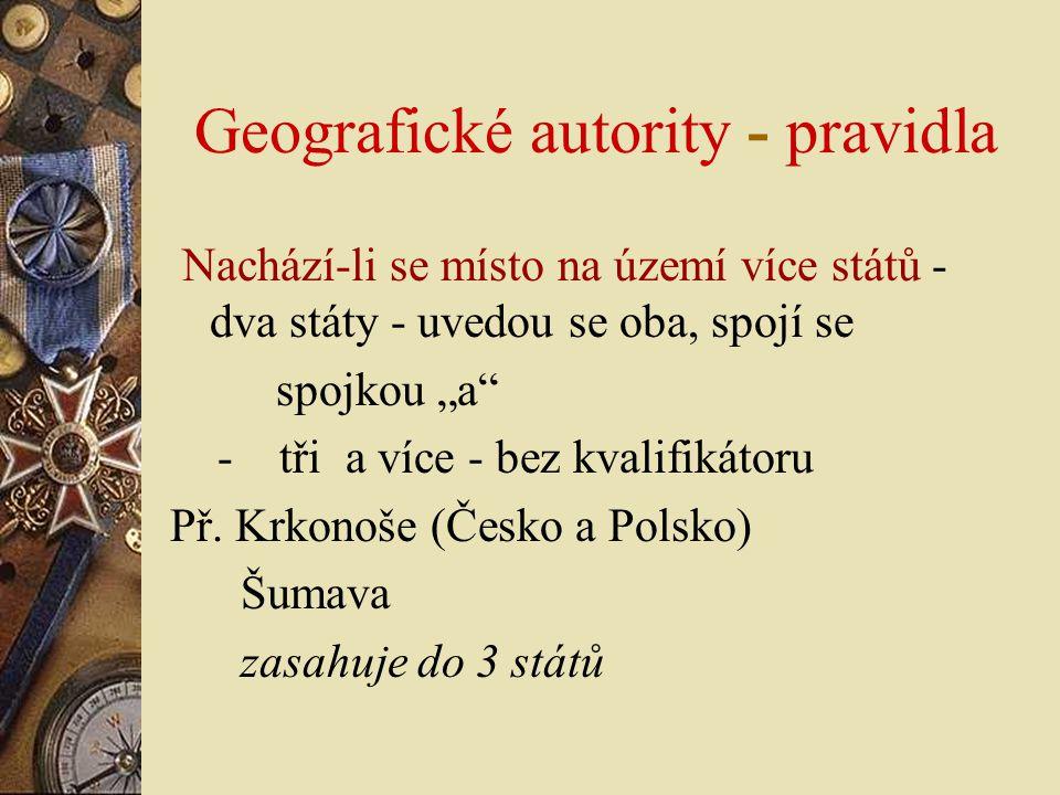 """Geografické autority - pravidla Nachází-li se místo na území více států - dva státy - uvedou se oba, spojí se spojkou """"a"""" - tři a více - bez kvalifiká"""