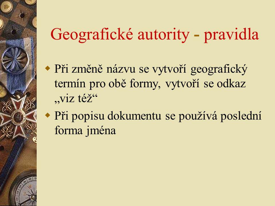 """Geografické autority - pravidla  Při změně názvu se vytvoří geografický termín pro obě formy, vytvoří se odkaz """"viz též""""  Při popisu dokumentu se po"""