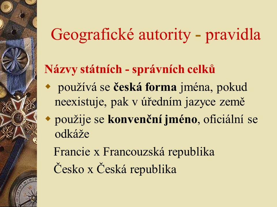 Geografické autority - pravidla Názvy státních - správních celků  používá se česká forma jména, pokud neexistuje, pak v úředním jazyce země  použije