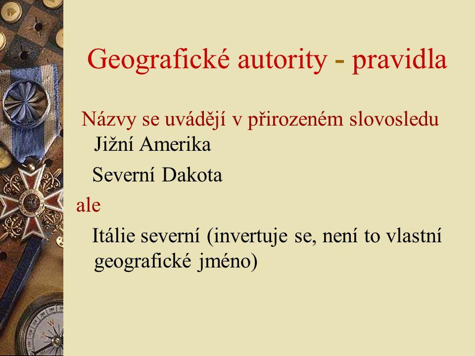 Geografické autority - pravidla Názvy se uvádějí v přirozeném slovosledu Jižní Amerika Severní Dakota ale Itálie severní (invertuje se, není to vlastn