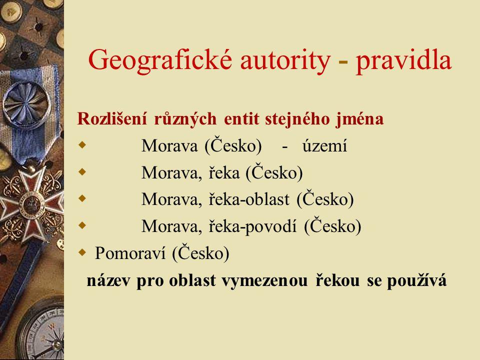 Geografické autority - pravidla Rozlišení různých entit stejného jména  Morava (Česko) - území  Morava, řeka (Česko)  Morava, řeka-oblast (Česko) 
