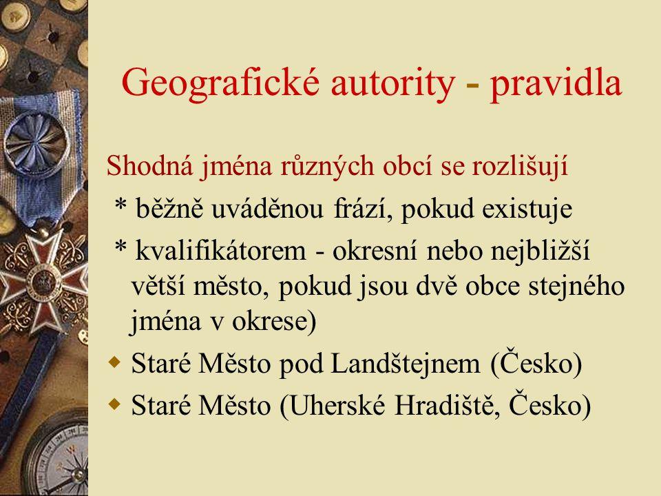 Geografické autority - pravidla Shodná jména různých obcí se rozlišují * běžně uváděnou frází, pokud existuje * kvalifikátorem - okresní nebo nejbližš