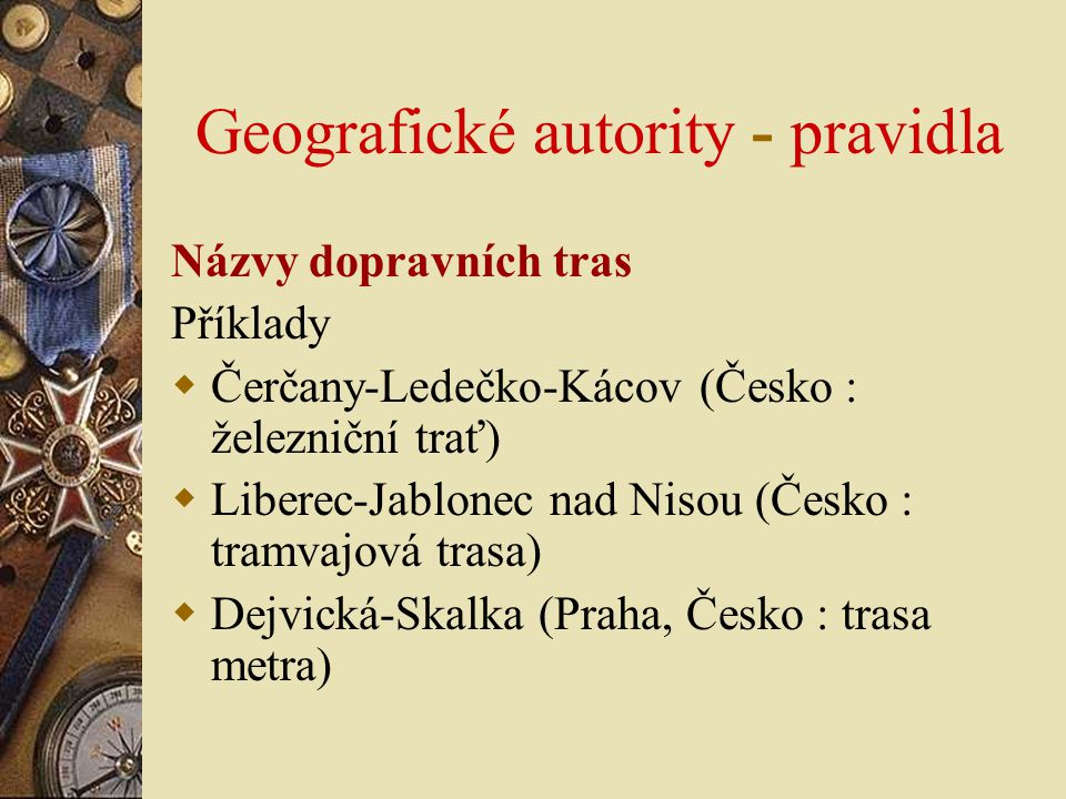Geografické autority - pravidla Názvy dopravních tras Příklady  Čerčany-Ledečko-Kácov (Česko : železniční trať)  Liberec-Jablonec nad Nisou (Česko :