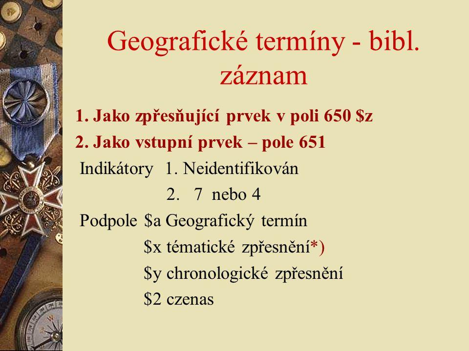 Geografické termíny - bibl. záznam 1. Jako zpřesňující prvek v poli 650 $z 2. Jako vstupní prvek – pole 651 Indikátory 1. Neidentifikován 2. 7 nebo 4