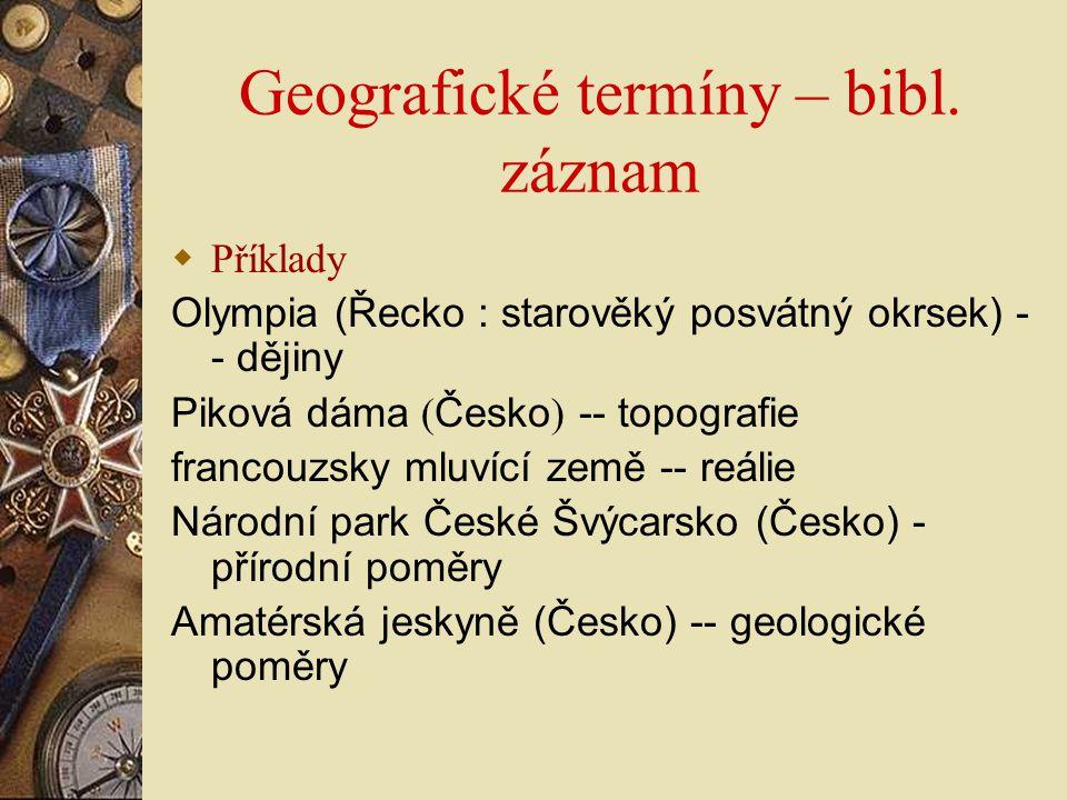 Geografické termíny – bibl. záznam  Příklady Olympia (Řecko : starověký posvátný okrsek) - - dějiny Piková dáma ( Česko ) -- topografie francouzsky m