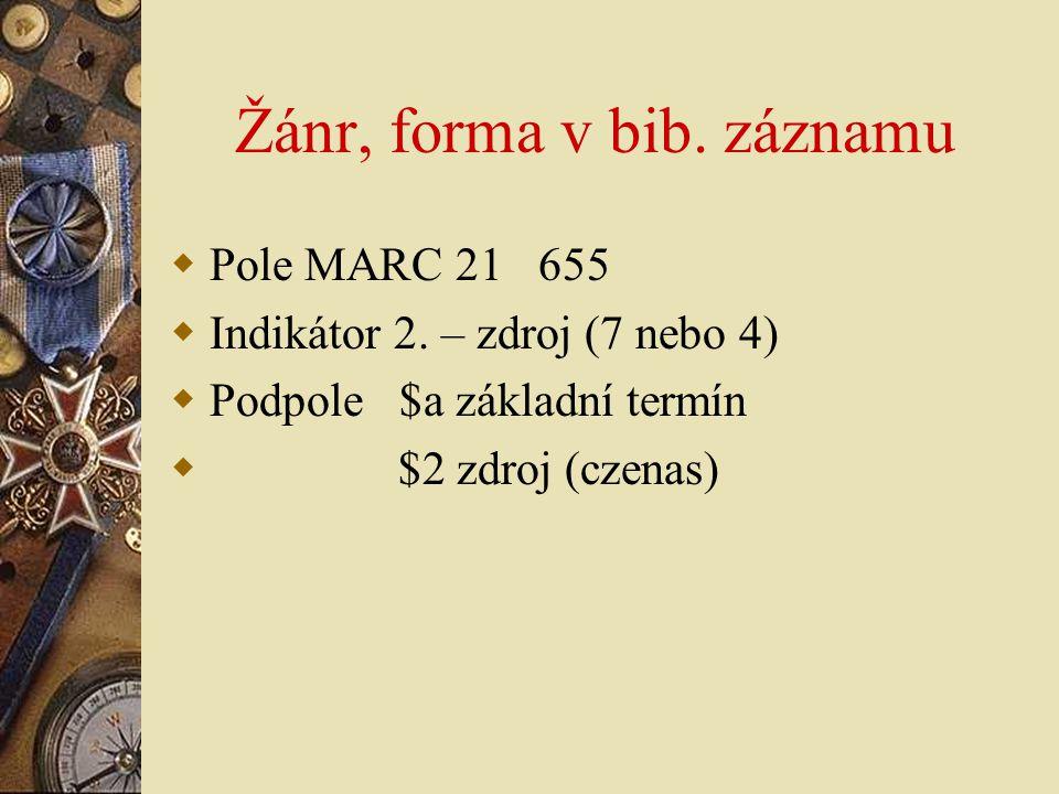 Žánr, forma v bib. záznamu  Pole MARC 21 655  Indikátor 2. – zdroj (7 nebo 4)  Podpole $a základní termín  $2 zdroj (czenas)