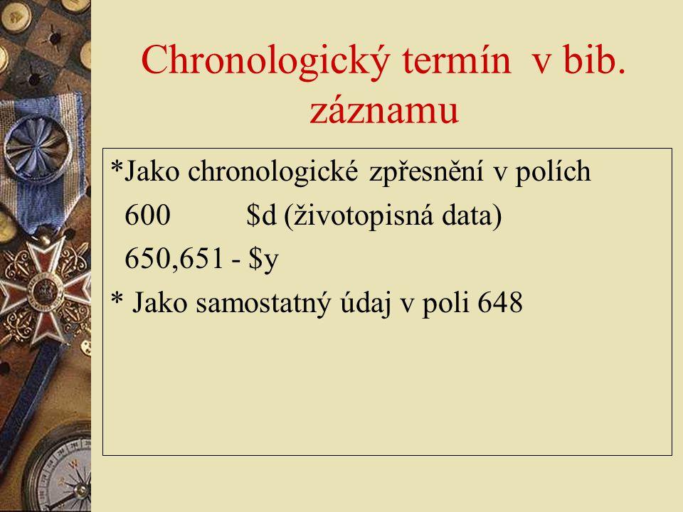Chronologický termín v bib. záznamu *Jako chronologické zpřesnění v polích 600 $d (životopisná data) 650,651 - $y * Jako samostatný údaj v poli 648