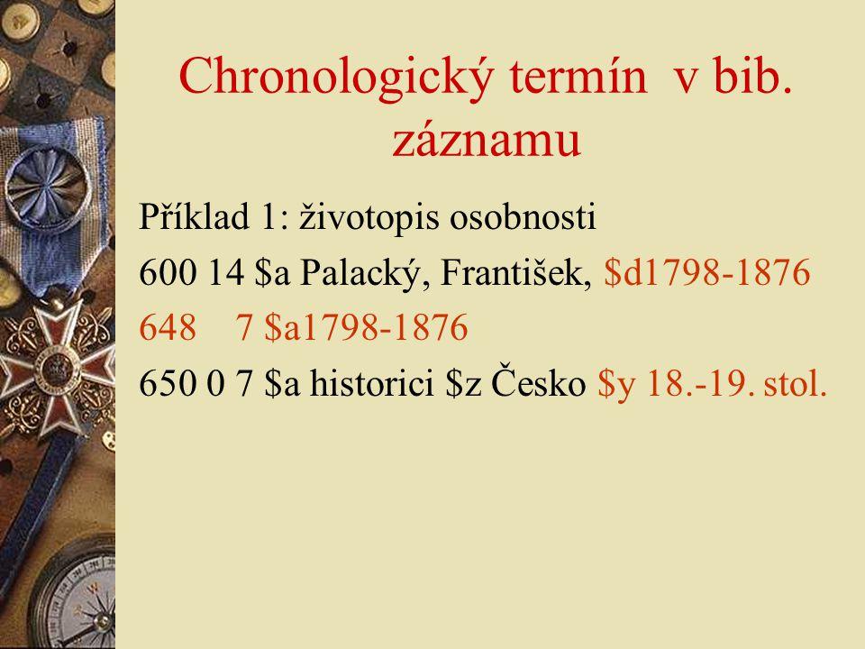 Chronologický termín v bib. záznamu Příklad 1: životopis osobnosti 600 14 $a Palacký, František, $d1798-1876 648 7 $a1798-1876 650 0 7 $a historici $z