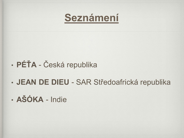 Seznámení • PÉŤA - Česká republika • JEAN DE DIEU - SAR Středoafrická republika • AŠÓKA - Indie