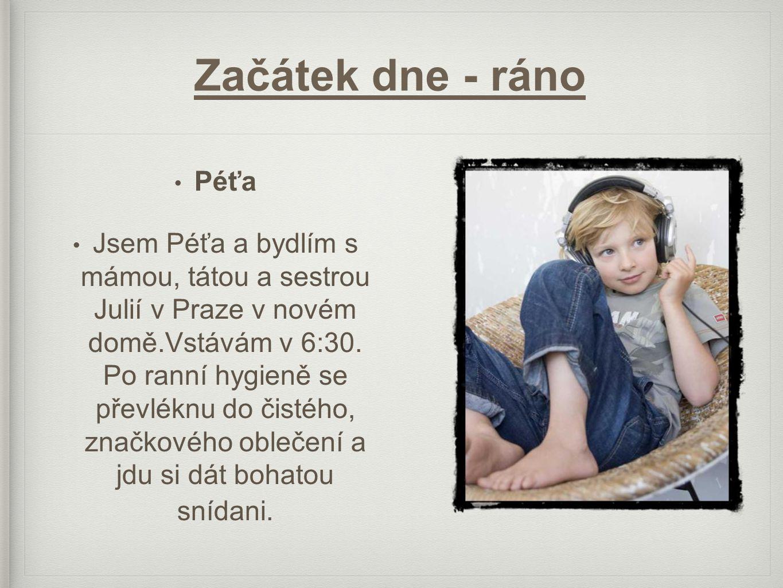 Začátek dne - ráno • Péťa • Jsem Péťa a bydlím s mámou, tátou a sestrou Julií v Praze v novém domě.Vstávám v 6:30.