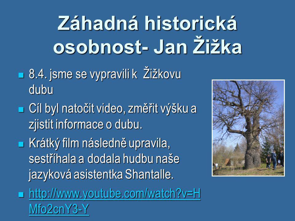 Záhadná historická osobnost- Jan Žižka  8.4. jsme se vypravili k Žižkovu dubu  Cíl byl natočit video, změřit výšku a zjistit informace o dubu.  Krá