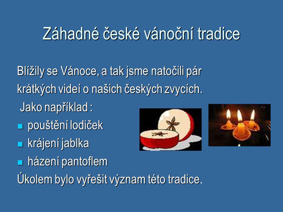 Záhadné české vánoční tradice Blížily se Vánoce, a tak jsme natočili pár krátkých videí o našich českých zvycích. Jako například : Jako například : 