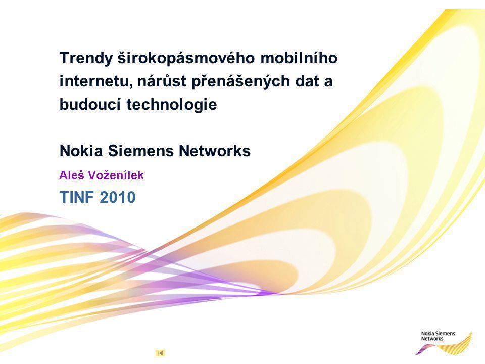 12© Nokia Siemens Networks R 255 G 211 B 8 R 255 G 175 B 0 R 127 G 16 B 162 R 163 G 166 B 173 R 137 G 146 B 155 R 175 G 0 B 51 R 52 G 195 B 51 R 0 G 0 B 0 R 255 G 255 B 255 Primary colours:Supporting colours: NSN / AVoz / Nov 2010 TINF Vývoj rychlostí mobilních dat 326 Mbps 3G HSPA+ 4G LTE 3G HSPA Target 1 Gbps 4G LTE-Advanced (3GPP Release 9.0 a vyšší ) 168 Mbps 14 Mbps 3G data 384 kbps 2G GPRS 80 kbps 2G EDGE 236 kbps Dnes: 173DL/58UL Mbps Dnes: 21DL/5UL Mbps