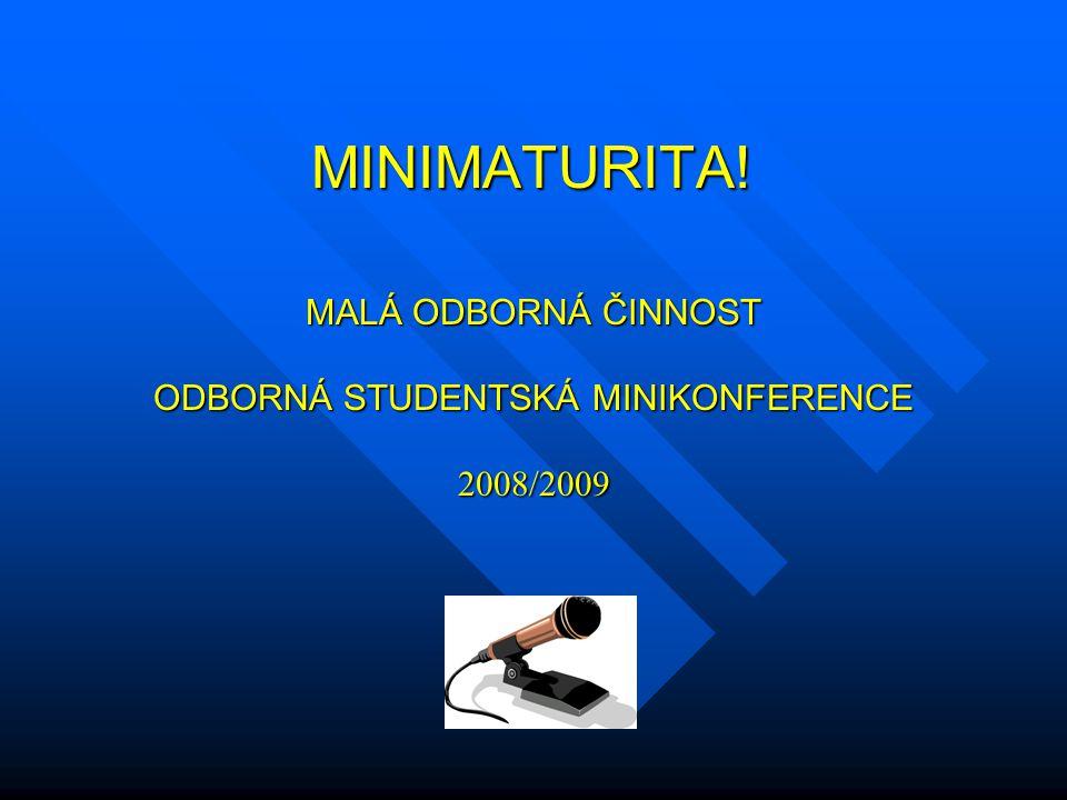 MINIMATURITA! MINIMATURITA! MALÁ ODBORNÁ ČINNOST ODBORNÁ STUDENTSKÁ MINIKONFERENCE 2008/2009
