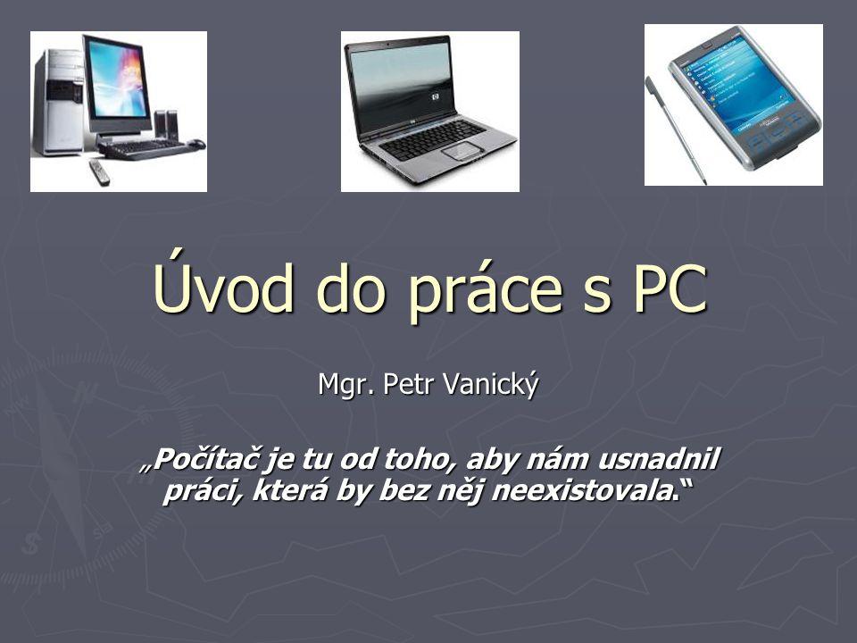 """Úvod do práce s PC Mgr. Petr Vanický """"Počítač je tu od toho, aby nám usnadnil práci, která by bez něj neexistovala."""""""