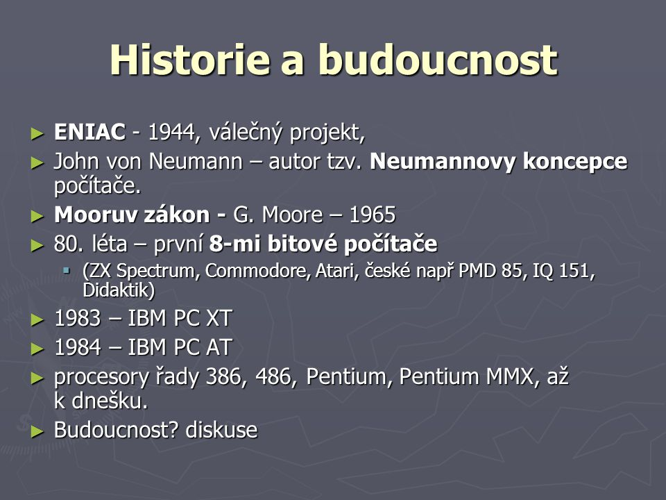 Historie a budoucnost ► ENIAC - 1944, válečný projekt, ► John von Neumann – autor tzv. Neumannovy koncepce počítače. ► Mooruv zákon - G. Moore – 1965