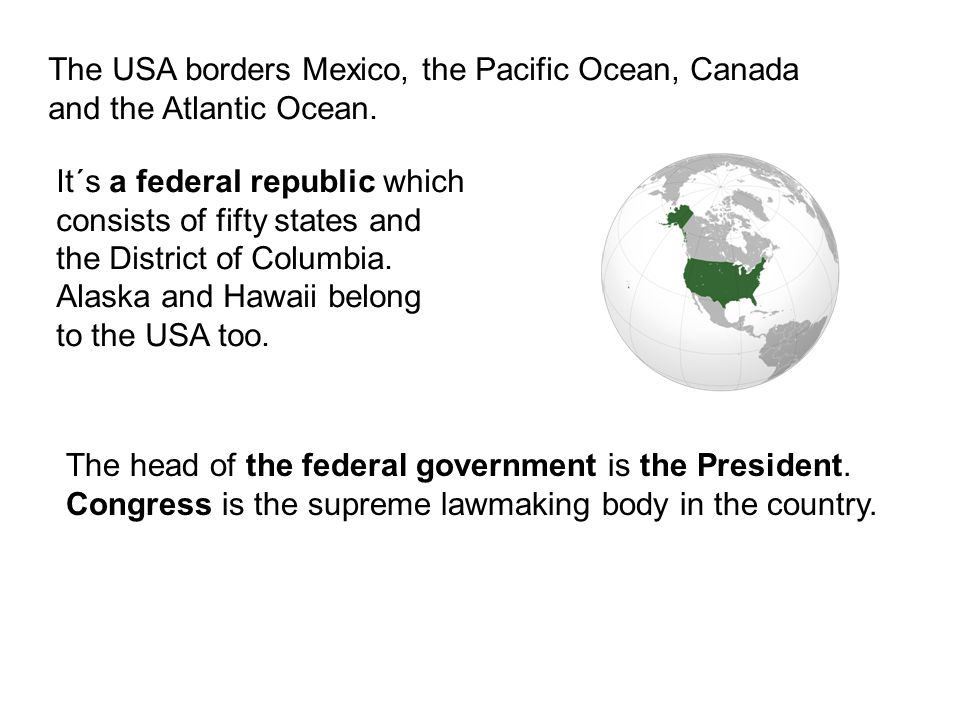 The USA borders Mexico, the Pacific Ocean, Canada and the Atlantic Ocean. It´s a federal republic which consists of fifty states and the District of C