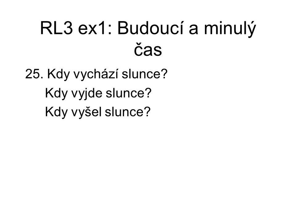 RL3 ex1: Budoucí a minulý čas 25. Kdy vychází slunce? Kdy vyjde slunce? Kdy vyšel slunce?