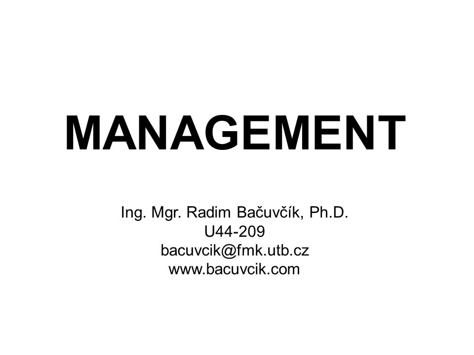 MANAGEMENT Ing. Mgr. Radim Bačuvčík, Ph.D. U44-209 bacuvcik@fmk.utb.cz www.bacuvcik.com