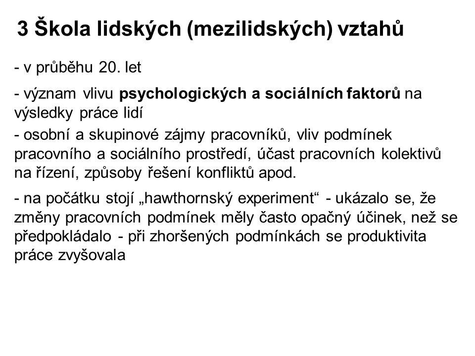 - v průběhu 20. let 3 Škola lidských (mezilidských) vztahů - význam vlivu psychologických a sociálních faktorů na výsledky práce lidí - osobní a skupi