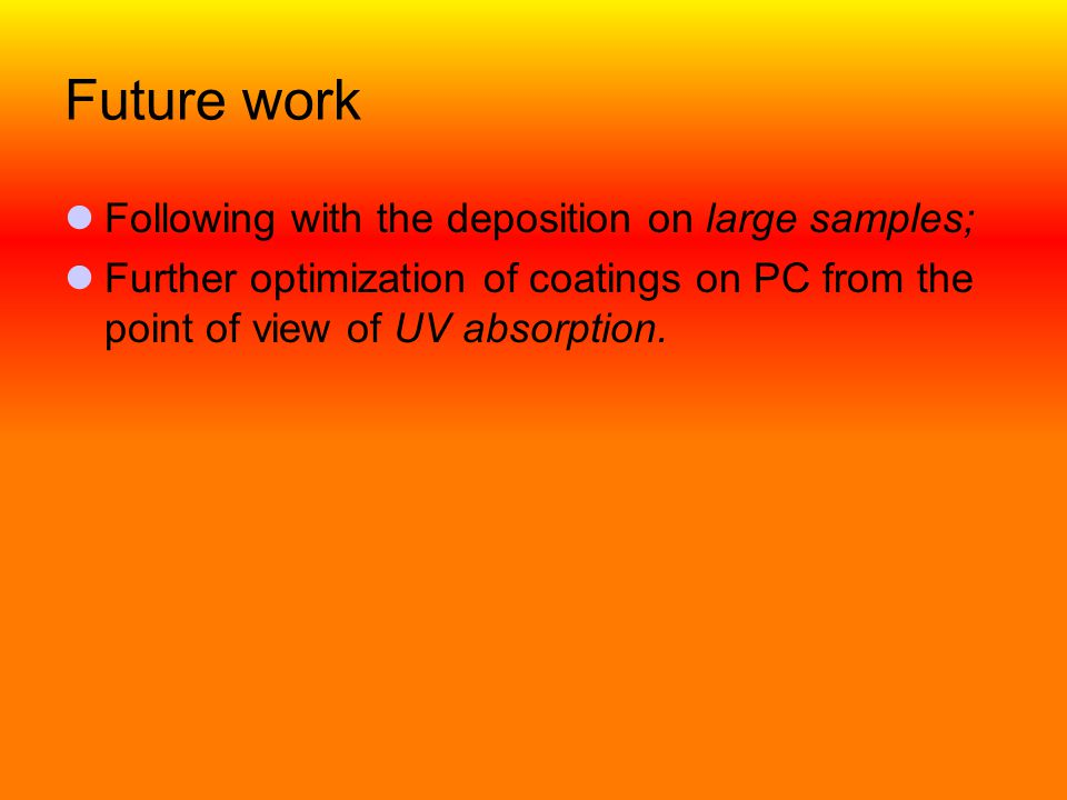 Future work  Following with the deposition on large samples;  Further optimization of coatings on PC from the point of view of UV absorption.