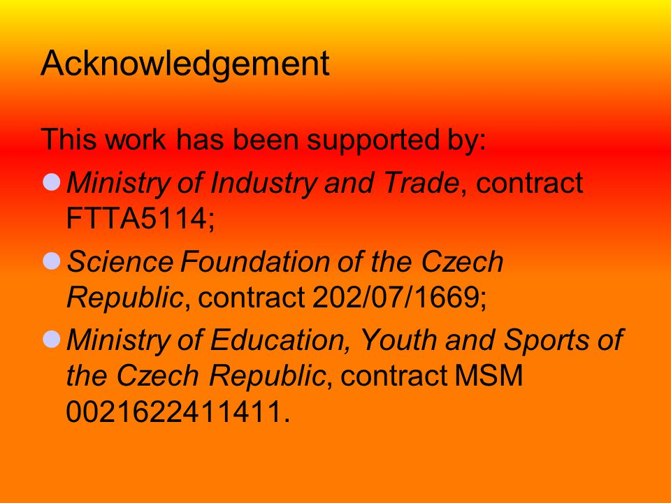 Acknowledgement This work has been supported by:  Ministry of Industry and Trade, contract FTTA5114;  Science Foundation of the Czech Republic, cont
