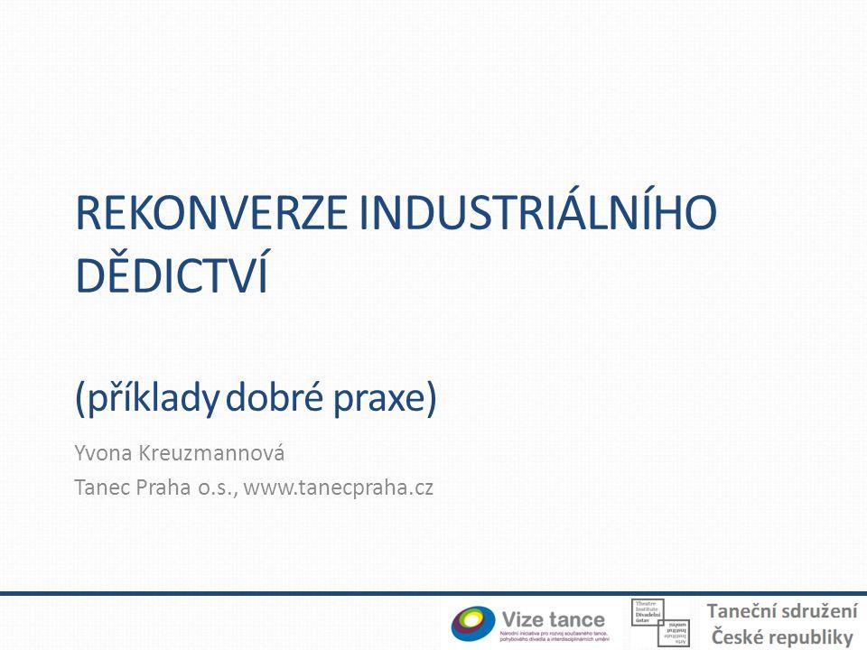 REKONVERZE INDUSTRIÁLNÍHO DĚDICTVÍ (příklady dobré praxe) Yvona Kreuzmannová Tanec Praha o.s., www.tanecpraha.cz