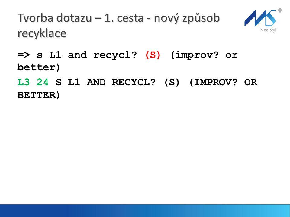 Tvorba dotazu – 1. cesta - nový způsob recyklace => s L1 and recycl? (S) (improv? or better) L3 24 S L1 AND RECYCL? (S) (IMPROV? OR BETTER)