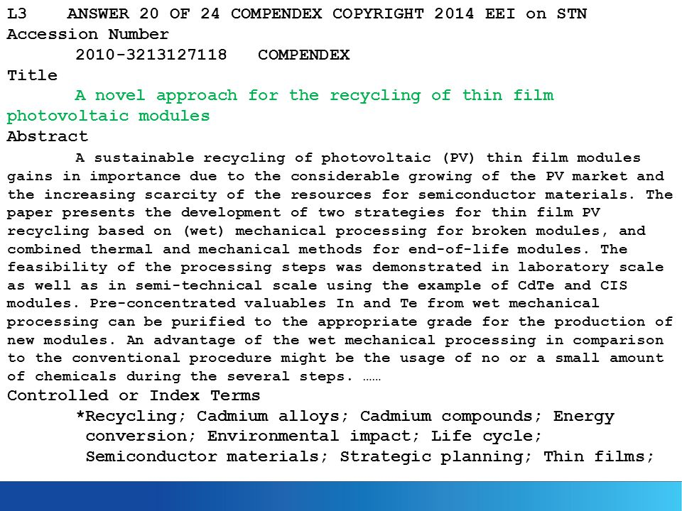 L3 ANSWER 20 OF 24 COMPENDEX COPYRIGHT 2014 EEI on STN Accession Number 2010-3213127118 COMPENDEX Title A novel approach for the recycling of thin film photovoltaic modules Abstract A sustainable recycling of photovoltaic (PV) thin film modules gains in importance due to the considerable growing of the PV market and the increasing scarcity of the resources for semiconductor materials.