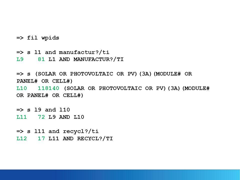 => fil wpids => s l1 and manufactur?/ti L9 81 L1 AND MANUFACTUR?/TI => s (SOLAR OR PHOTOVOLTAIC OR PV)(3A)(MODULE# OR PANEL# OR CELL#) L10 118140 (SOLAR OR PHOTOVOLTAIC OR PV)(3A)(MODULE# OR PANEL# OR CELL#) => s l9 and l10 L11 72 L9 AND L10 => s l11 and recycl?/ti L12 17 L11 AND RECYCL?/TI