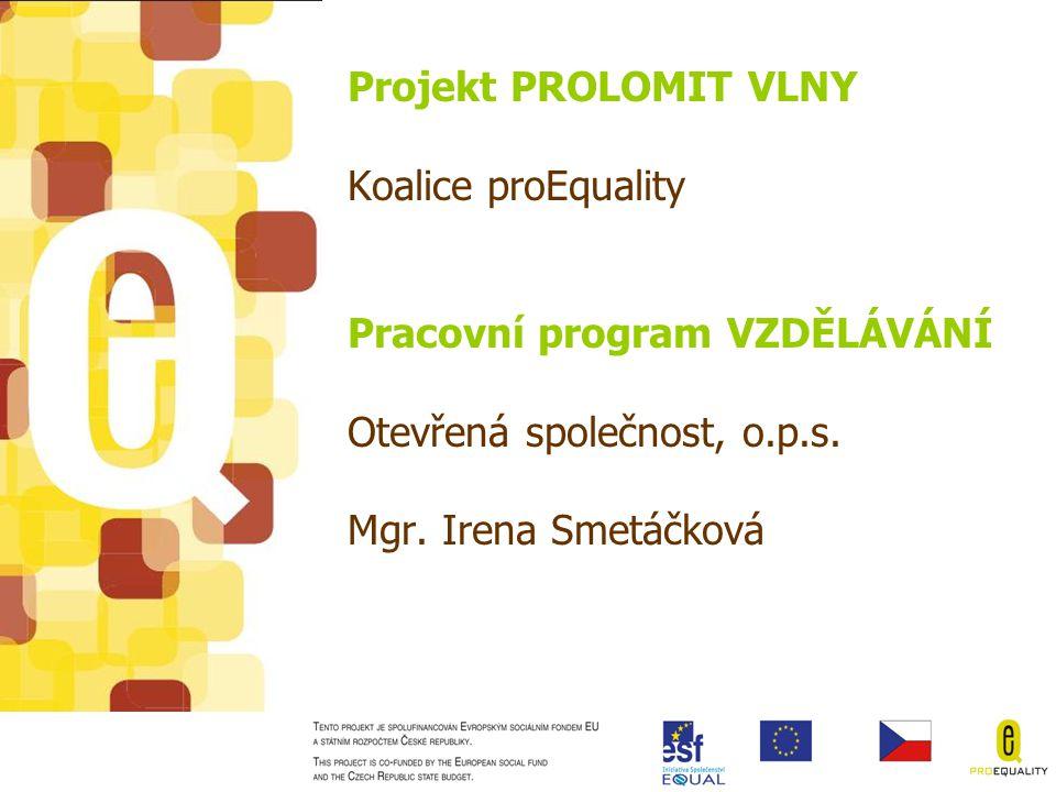 Projekt Prolomit vlny •Realizován v letech 2005-2008 •6 partnerů sdružených v koalici proEquality: Otevřená společnost o.p.s., Nadace OSF Praha, Aperio o.s., Europrofis s.r.o., Poradna pro občanství o.s., Creative Bazaar s.r.o.