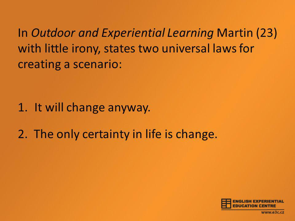 In Outdoor and Experiential Learning Martin (23) with little irony, states two universal laws for creating a scenario: 1.It will change anyway. 2. The