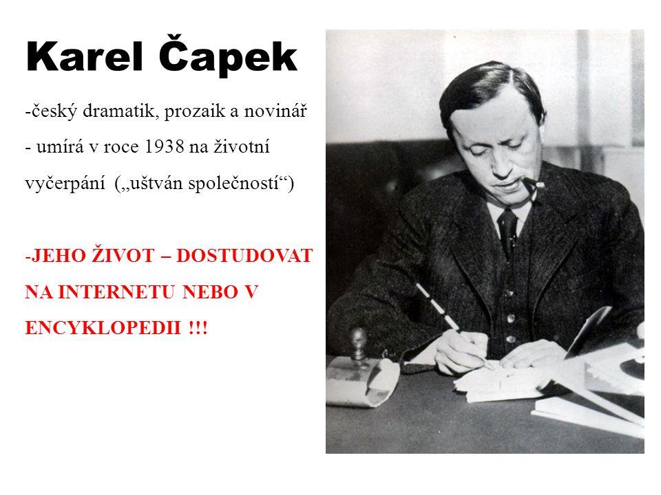 """Karel Čapek -český dramatik, prozaik a novinář - umírá v roce 1938 na životní vyčerpání (""""uštván společností"""") -JEHO ŽIVOT – DOSTUDOVAT NA INTERNETU N"""