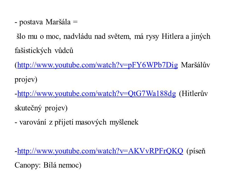 - postava Maršála = šlo mu o moc, nadvládu nad světem, má rysy Hitlera a jiných fašistických vůdců (http://www.youtube.com/watch?v=pFY6WPb7Dig Maršálů