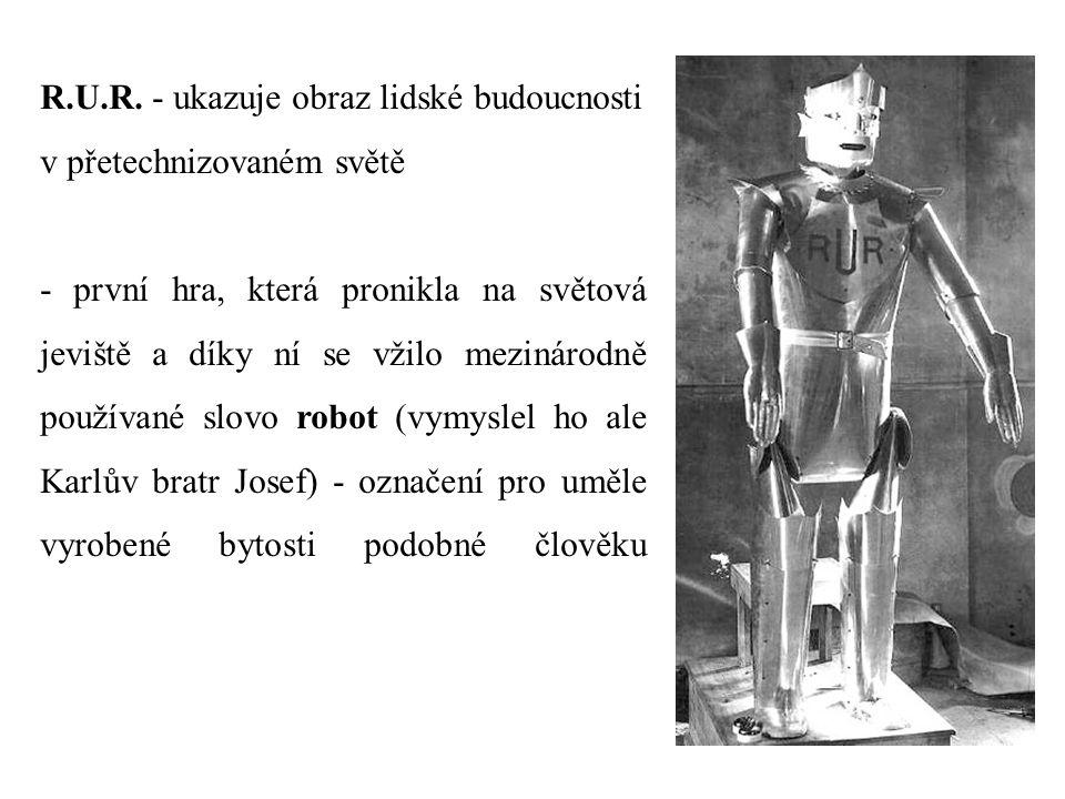 R.U.R. - ukazuje obraz lidské budoucnosti v přetechnizovaném světě - první hra, která pronikla na světová jeviště a díky ní se vžilo mezinárodně použí