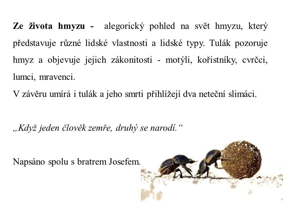 Ze života hmyzu - alegorický pohled na svět hmyzu, který představuje různé lidské vlastnosti a lidské typy. Tulák pozoruje hmyz a objevuje jejich záko