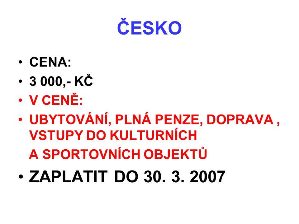 ČESKO •CENA: •3 000,- KČ •V CENĚ: •UBYTOVÁNÍ, PLNÁ PENZE, DOPRAVA, VSTUPY DO KULTURNÍCH A SPORTOVNÍCH OBJEKTŮ •ZAPLATIT DO 30. 3. 2007