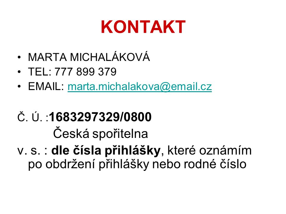KONTAKT •MARTA MICHALÁKOVÁ •TEL: 777 899 379 •EMAIL: marta.michalakova@email.czmarta.michalakova@email.cz Č. Ú. : 1683297329/0800 Česká spořitelna v.