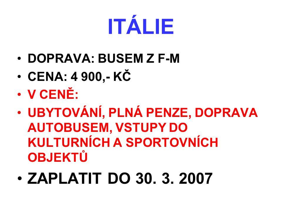 ITÁLIE •DOPRAVA: BUSEM Z F-M •CENA: 4 900,- KČ •V CENĚ: •UBYTOVÁNÍ, PLNÁ PENZE, DOPRAVA AUTOBUSEM, VSTUPY DO KULTURNÍCH A SPORTOVNÍCH OBJEKTŮ •ZAPLATI