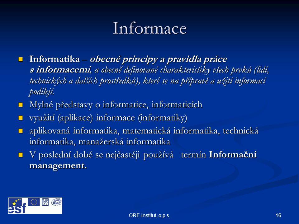 16ORE-institut, o.p.s. Informace  Informatika – obecné principy a pravidla práce s informacemi, a obecně definované charakteristiky všech prvků (lidí