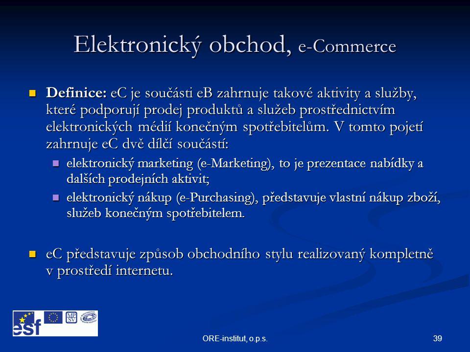 39ORE-institut, o.p.s. Elektronický obchod, e-Commerce  Definice: eC je součásti eB zahrnuje takové aktivity a služby, které podporují prodej produkt