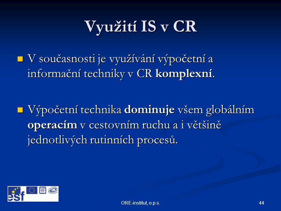 44ORE-institut, o.p.s. Využití IS v CR  V současnosti je využívání výpočetní a informační techniky v CR komplexní.  Výpočetní technika dominuje všem
