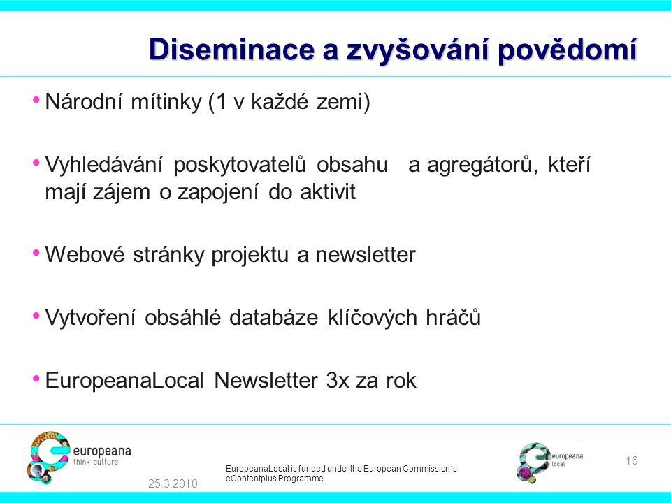 Diseminace a zvyšování povědomí • Národní mítinky (1 v každé zemi) • Vyhledávání poskytovatelů obsahu a agregátorů, kteří mají zájem o zapojení do aktivit • Webové stránky projektu a newsletter • Vytvoření obsáhlé databáze klíčových hráčů • EuropeanaLocal Newsletter 3x za rok 25.3.2010 16 EuropeanaLocal is funded under the European Commission´s eContentplus Programme.