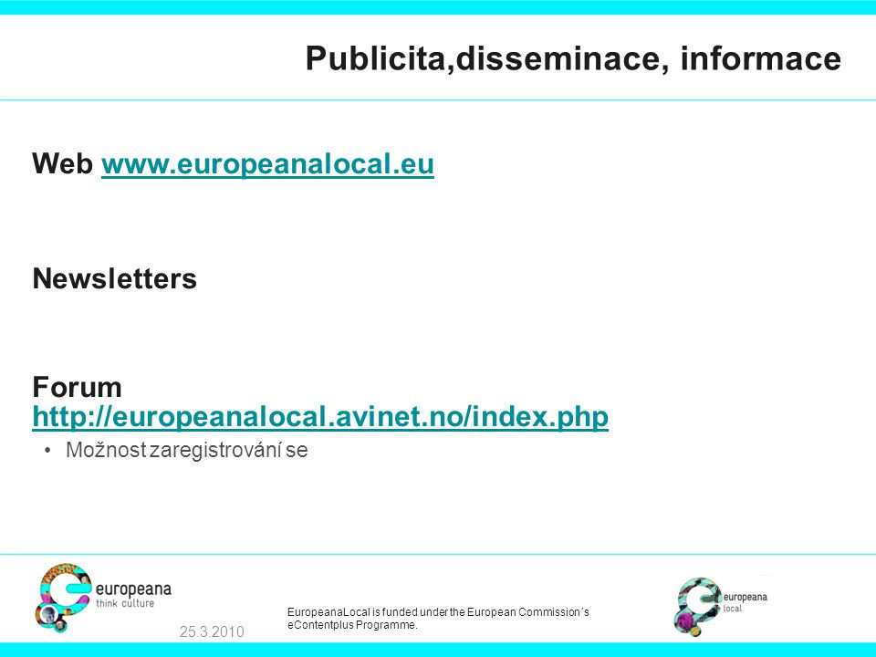 Publicita,disseminace, informace Web   Newsletters Forum     •Možnost zaregistrování se EuropeanaLocal is funded under the European Commission´s eContentplus Programme.