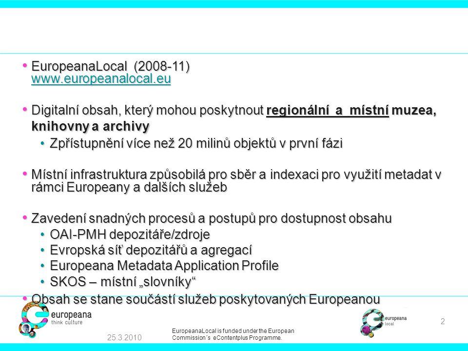 """• EuropeanaLocal (2008-11) www.europeanalocal.eu www.europeanalocal.eu • Digitalní obsah, který mohou poskytnout regionální a místní muzea, knihovny a archivy •Zpřístupnění více než 20 milinů objektů v první fázi • Místní infrastruktura způsobilá pro sběr a indexaci pro využití metadat v rámci Europeany a dalších služeb • Zavedení snadných procesů a postupů pro dostupnost obsahu •OAI-PMH depozitáře/zdroje •Evropská síť depozitářů a agregací •Europeana Metadata Application Profile •SKOS – místní """"slovníky • Obsah se stane součástí služeb poskytovaných Europeanou 25.3.2010 2 EuropeanaLocal is funded under the European Commission´s eContentplus Programme."""