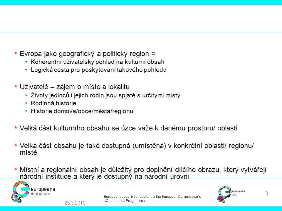 Europeana Local • Zajistit, že obsah, jehož držitelem jsou místní a regionální instituce, bude prezentován společně s obsahem poskytovaným národními institucemi • Spojit a propojit obsah, který mohou poskytnout muzea, knihovny, archivy, a/v archivy • Který je komplementární z hlediska: •tématu •místa •času • Obohatit a rozšířit poskytované služby • Tím vytvořit významnou přidanou hodnotu pro uživatele • Rozšířit schopnosti, odbornost a motivaci místních/ regionálních organizací pro přístup k Europeaně a poskytování obsahu 25.3.2010 4 EuropeanaLocal is funded under the European Commission´s eContentplus Programme.