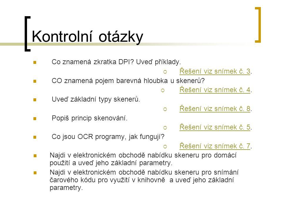 Kontrolní otázky  Co znamená zkratka DPI? Uveď příklady.  Řešení viz snímek č. 3. Řešení viz snímek č. 3  CO znamená pojem barevná hloubka u skener