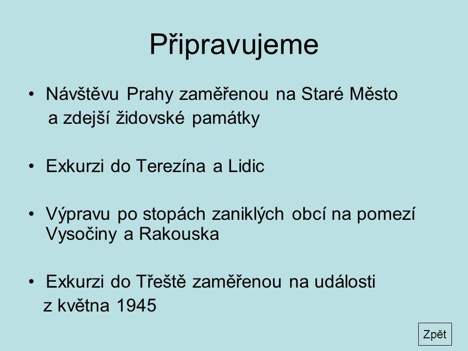 Připravujeme •Návštěvu Prahy zaměřenou na Staré Město a zdejší židovské památky •Exkurzi do Terezína a Lidic •Výpravu po stopách zaniklých obcí na pomezí Vysočiny a Rakouska •Exkurzi do Třeště zaměřenou na události z května 1945 Zpět